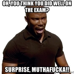 Doakes SURPRISE - Oh, you think you did well on the exam? Surprise, Muthafucka!!