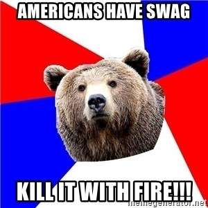 Russian bear - Americans have swag kill it with fire!!!
