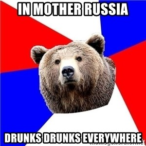 Russian bear - in mother Russia drunks drunks everywhere