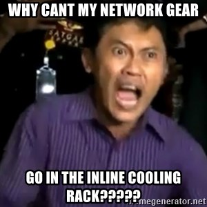 arya wiguna meme - WHY CANT MY NETWORK GEAR GO IN THE INLINE COOLING RACK?????