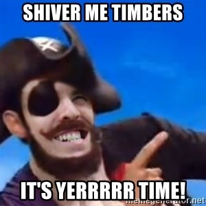 You are a pirate - Shiver me timbers It's YERRRRR Time!