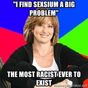 "Sheltering Suburban Mom - ""i find sexsium a big problem"" the most racist ever to exist"
