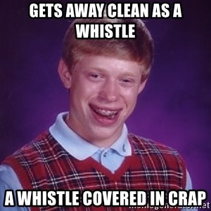 Bad Luck Brian - Gets Away Clean As a Whistle  A whistle covered in crap