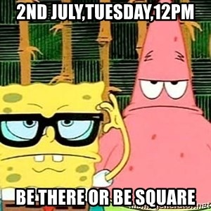 Serious Spongebob - 2ND JULY,TUESDAY,12PM Be there or be square