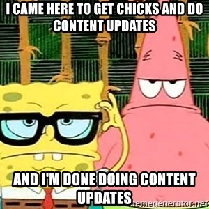 Serious Spongebob - I came here to get chicks and do content updates and i'm done doing content updates