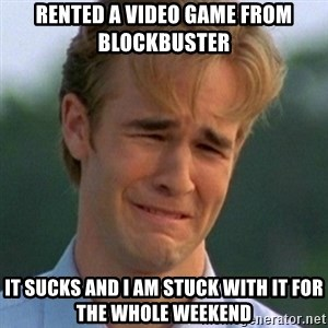 90s Problems - Rented a video game from Blockbuster It sucks and I am stuck with it for the whole weekend