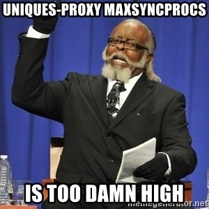 Jimmy Mcmillan - uniques-proxy maxsyncprocs is too damn high