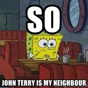 Coffee shop spongebob - so  John Terry is my neighbour