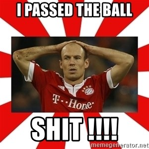 robben - I PASSED THE BALL  SHIT !!!!