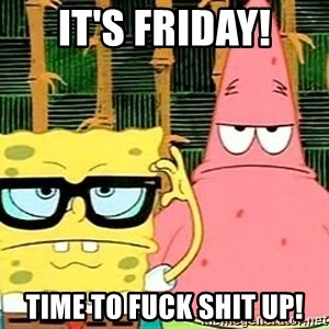 Serious Spongebob - It's Friday! Time to fuck shit up!