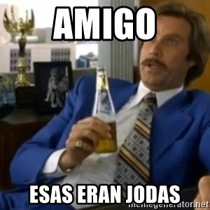 That escalated quickly-Ron Burgundy - amigo esas eran jodas