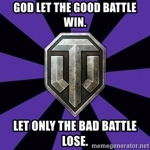 World of Tanks - god let the good battle win. let only the bad battle lose.