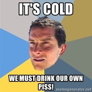 Bear Grylls - It's cold We must drink our own piss!