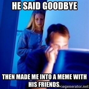 Internet Husband - He said goodbye then made me into a meme with his friends.