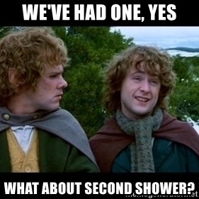 What about second breakfast? - we've had one, yes what about second shower?