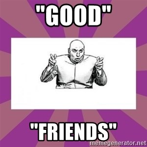 "'dr. evil' air quote - ""Good"" ""Friends"""