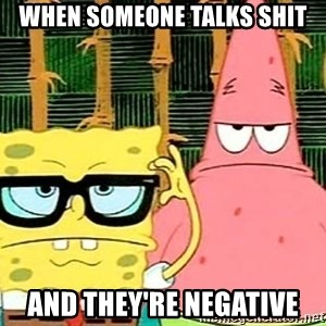Serious Spongebob - when someone talks shit and they're negative