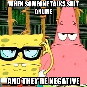 Serious Spongebob - when someone talks shit online and they're negative