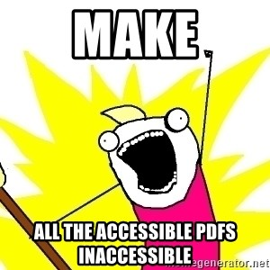X ALL THE THINGS - make all the accessible PDFs inaccessible