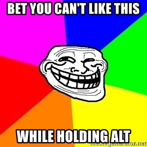 troll face1 - Bet you can't like this While holding ALT