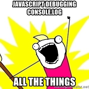 X ALL THE THINGS - javascript debugging console.log ALL THE THINGS