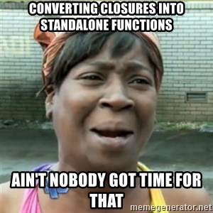 Ain't Nobody got time fo that - converting closures into standalone functions ain't nobody got time for that