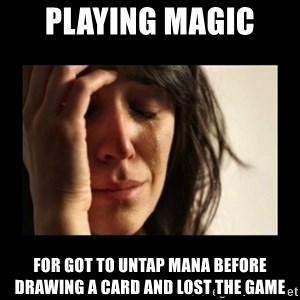 todays problem crying woman - Playing magic  for got to untap mana before drawing a card and lost the game