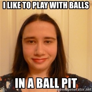 Scary b*tch. - I LIKE TO PLAY WITH BALLS IN A BALL PIT
