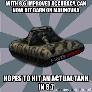 TERRIBLE E-100 DRIVER - with 8.6 improved accuracy, can now hit barn on malinovka hopes to hit an actual tank in 8.7