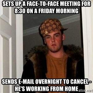 Scumbag Steve - Sets up a face-to-face meeting for 8:30 on a Friday morning Sends e-mail overnight to cancel - he's working from home