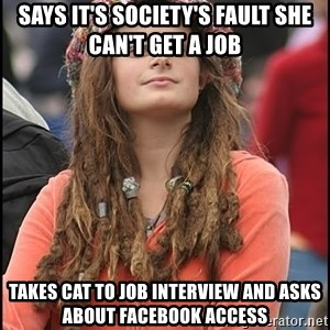 COLLEGE LIBERAL GIRL - says it's society's fault she can't get a job takes cat to job interview and asks about facebook access
