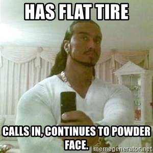 Guido Jesus - has flat tire calls in, continues to powder face.