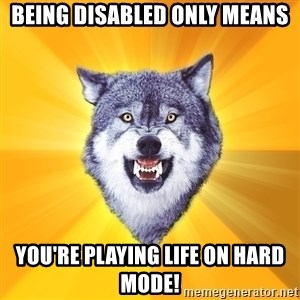 Courage Wolf - Being Disabled Only Means You're Playing Life On Hard Mode!