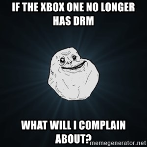 Forever Alone - if the xbox one no longer has drm what will i complain about?