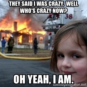 Disaster Girl - They said I was crazy.  Well who's crazy now? Oh yeah, I am.