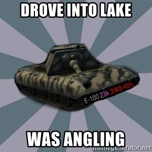 TERRIBLE E-100 DRIVER - Drove into lake was angling