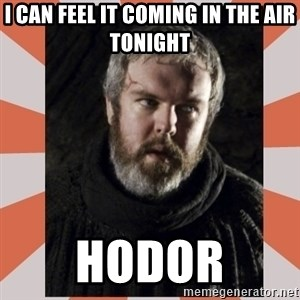 Hodor - I can feel it coming in the air tonight Hodor