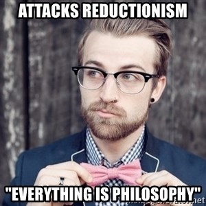 """Scumbag Analytic Philosopher - Attacks reductionism """"Everything is philosophy"""""""