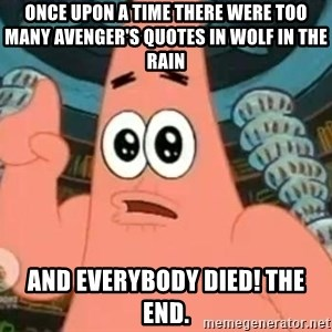 Patrick Says - Once upon a time there were too many avenger's quotes in wolf in the rain and everybody died! The end.