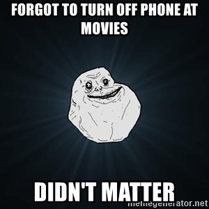 Forever Alone - Forgot to turn off phone at movies Didn't matter