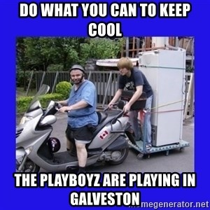 Motorfezzie - do what you can to keep cool the playboyz are playing in galveston
