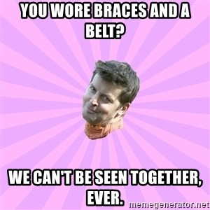 Sassy Gay Friend - You wore braces and a belt?  We can't be seen together, ever.