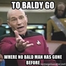 Captain Picard - To baldy go Where no bald man has gone before