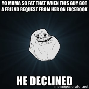 Forever Alone - Yo mama so fat that when this guy got a friend request from Her on facebook HE DECLINED