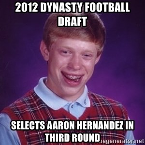 Bad Luck Brian - 2012 DYNASTY FOOTBALL DRAFT SELECTS AARON HERNANDEZ IN THIRD ROUND
