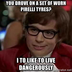Austin Power - you drove on a set of worn pirelli tyres? i to like to live dangerously