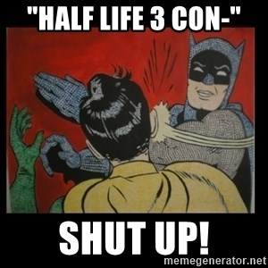 "Batman Slappp - ""Half life 3 con-"" Shut up!"