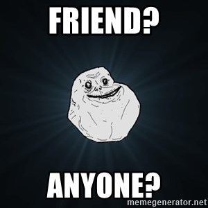 Forever Alone - friend? anyone?