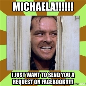 Jack Nicholson in the shining  - Michaela!!!!!! I just want to send you a request on facebook!!!!!