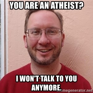 Asshole Christian missionary - you are an atheist? i won't talk to you anymore.